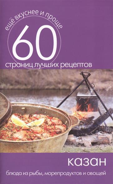 Казан. Блюда из рыбы, морепродуктов и овощей. 60 страниц лучших рецептов