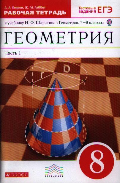 Егоров А., Раббот Ж. Геометрия. 8 класс. Рабочая тетрадь к учебнику И.Ф. Шарыгина Геометрия. 7-9 классы. В двух частях. Часть 1 алгебра 7 9 классы