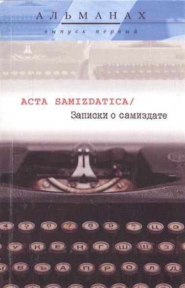 Acta Samizdatica / Записки о самиздате. Альманах. Выпуск первый