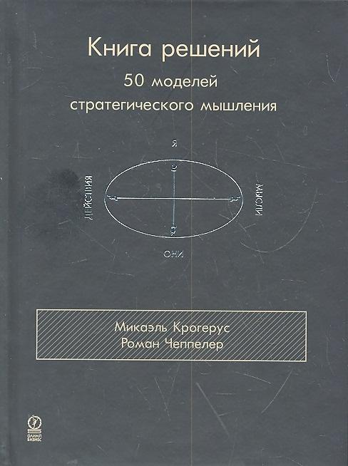 Крогерус М., Чеппелер Р. Книга решений 50 моделей стратегического мышления