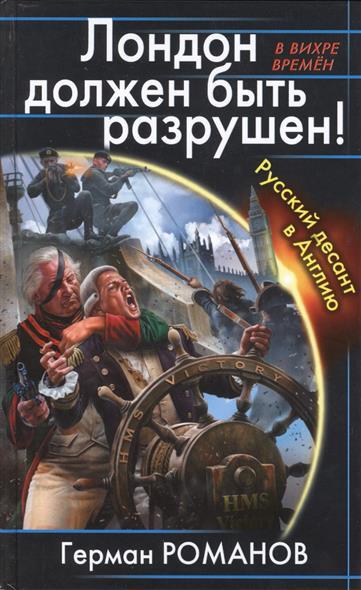 Романов Г. Лондон должен быть разрушен! Русский десант в Англию владислав морозов бей врага в его логове русский десант в америку