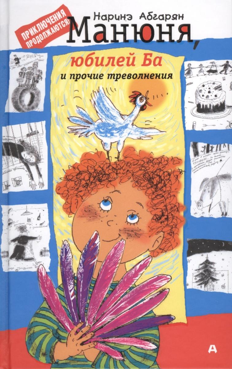 Абгарян Н. Манюня, юбилей Ба и прочие треволнения абгарян н манюня пишет фантастичыскый роман