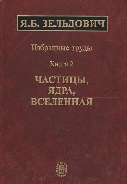 Избранные труды в двух книгах. Книга 2. Частицы, ядра, вселенная