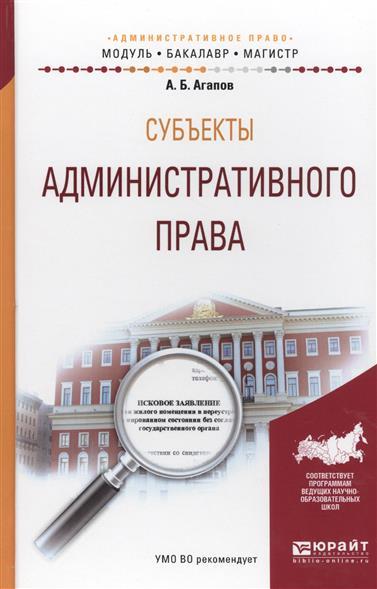 Агапов А. Субъекты административного права. Учебное пособие для бакалавриата и магистратуры