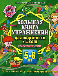 Соколова Е. Большая книга упражнений для подготовки к школе 5-6 лет большая книга заданий и упражнений для малышей 5 6 лет