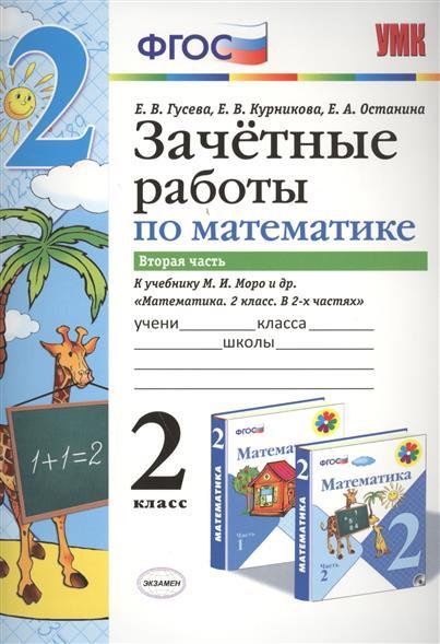 Гусева Е., Курникова Е., Останина Е. Зачетные работы по математике. 2 класс. Вторая часть к учебнику М.И. Моро и др.
