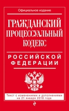 Гражданский процессуальный кодекс Российской Федерации: текст с изменениями и дополнениями на 21 января 2018 г.