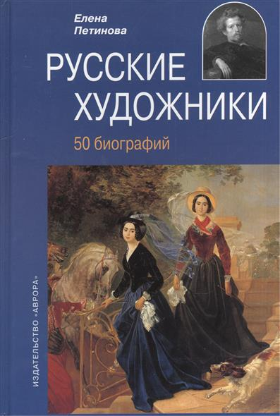 Петинова Е. Русские художники. XVIII - начала XX века. 50 биографий