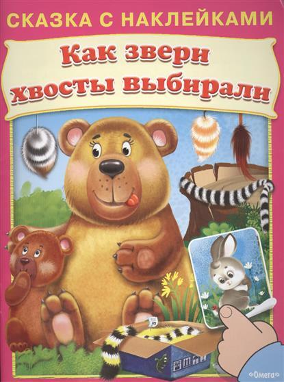 Шестакова И. (ред.) Как звери хвосты выбирали. Сказка с наклейками ISBN: 9785465030342 шестакова и отв ред дикие звери уроки рисования в детском саду с наклейками