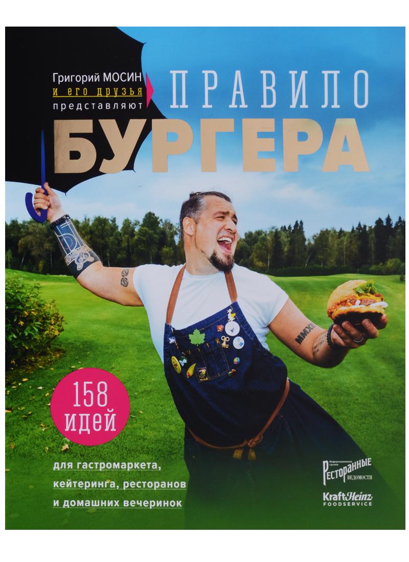 Мосин Г. Григорий Мосин и его друзья представляют. Правило бургера.158 идей для гастромаркета, домашней вечеринки, кейтеринга и детских праздников