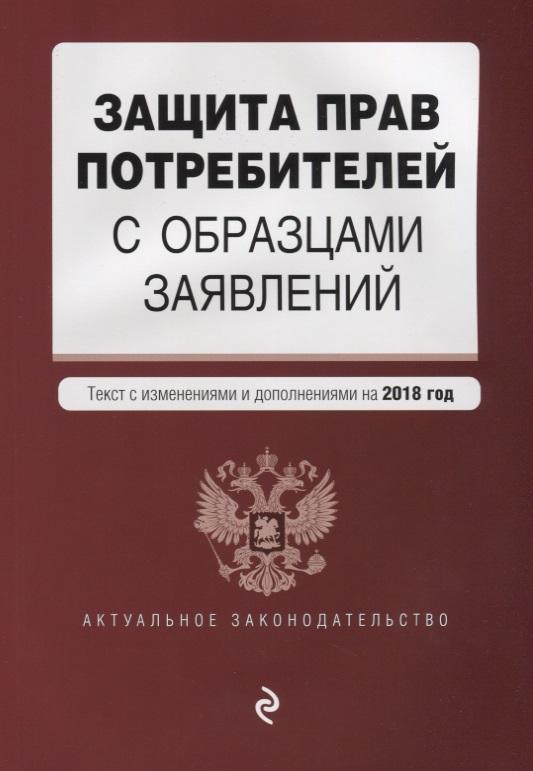 Защита прав потребителей с образцами заявлений. Текст с изменениями и дополнениями на 2018 год