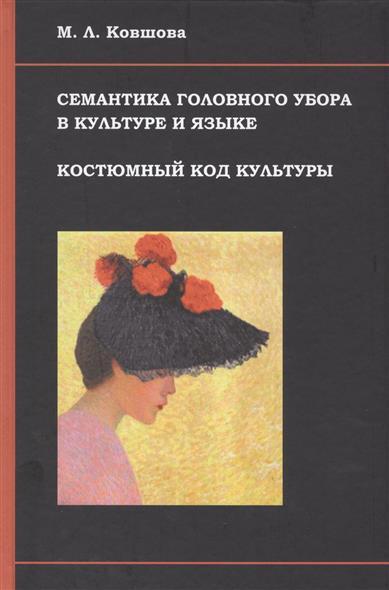Ковшова М. Семантика головного убора в культуре и языке. Костюмный код культуры