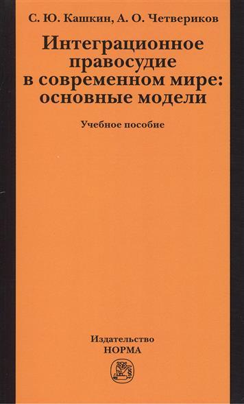 Кашкин С., Четвериков А. Интеграционное правосудие в современном мире: основные модели. Учебное пособие