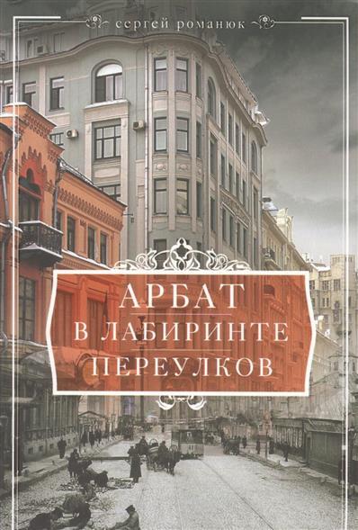 Романюк С. Арбат. В лабиринте переулков