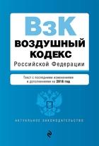 Воздушный кодекс Российской Федерации. Текст с последними изменениями и дополнениями на 2018 г.