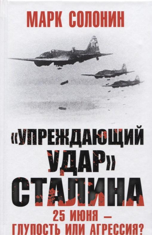 Солонин М. Упреждающий удар Сталина. 25 июня - глупость или агрессия? марк солонин упреждающий удар сталина 25 июня – глупость или агрессия