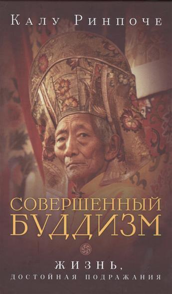Ринпоче К. Совершенный буддизм. Жизнь, достойная подражания ринпоче к тайный буддизм
