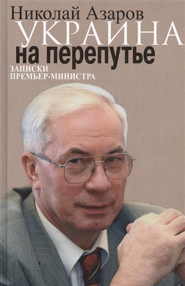 Азаров Н. Украина на перепутье. Записки премьер-министра николай азаров украина на перепутье записки премьер министра