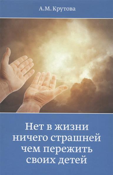 Крутова А. Нет в жизни ничего страшнее чем пережить своих детей