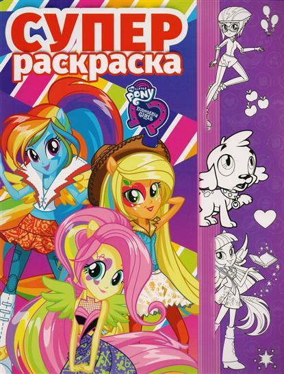 Русакова А. (ред.) Суперраскраска Мой маленький пони: Девочки из Эквестрии эгмонт мой маленький пони суперраскраска с образцом