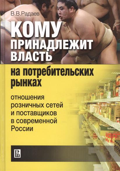 Радаев В. Кому принадлежит власть на потребительских рынках. Отношения розничных сетей и поставщиков в современной России построение розничных и дистрибьюторских сетей