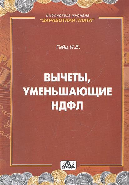 Гейц И. Вычеты, уменьшающие НДФЛ. Практическое пособие