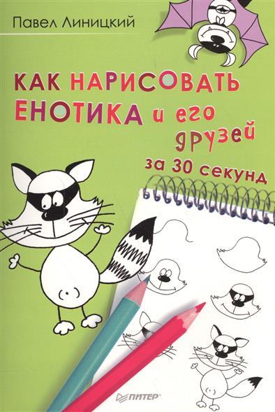 Линицкий П. Как нарисовать енотика и его друзей за 30 секунд как нарисовать енотика и его друзей за 30 секунд