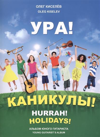 Киселев О. Ура! Каникулы! Альбом юного гитариста / Hurrah! Holidays! Young guitarist`s album цена