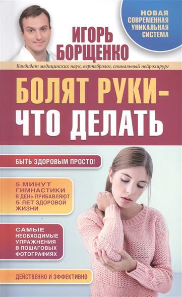 Борщенко И. Болят руки - что делать. Новая современная уникальная система болят суставы как питаться