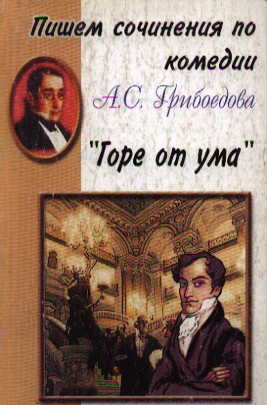 Пишем сочинения по комедии А.С.Грибоедова Горе от ума
