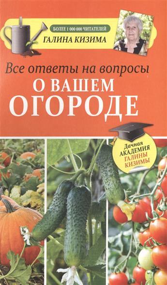 Кизима Г. Все ответы на вопросы о вашем огороде