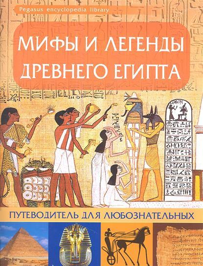 Мифы и легенды Древнего Египта. Путеводитель для любознательных