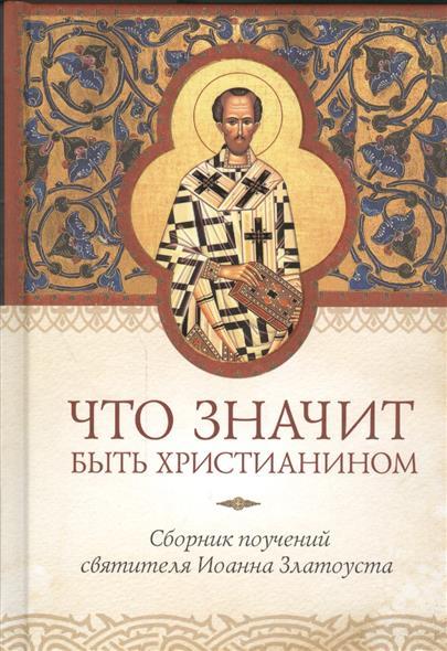Копяткевич Т. (ред.-сост.) Что значит быть христианином. Сборник поучений святителя Иоанна Златоуста