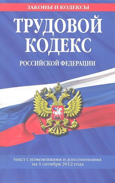 Трудовой кодекс Российской Федерации. Текст с изменениями и дополнениями на 1 октября 2012 года