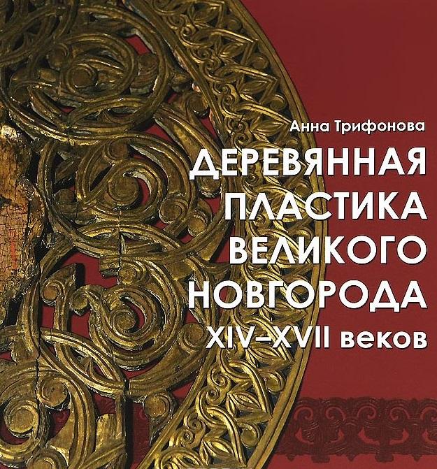 Трифонова А. Деревянная пластика Великого Новгорода XIV-XVII веков