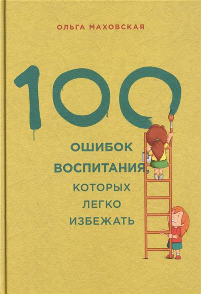 Маховская О. 100 ошибок воспитания, которых легко избежать маховская ольга ивановна