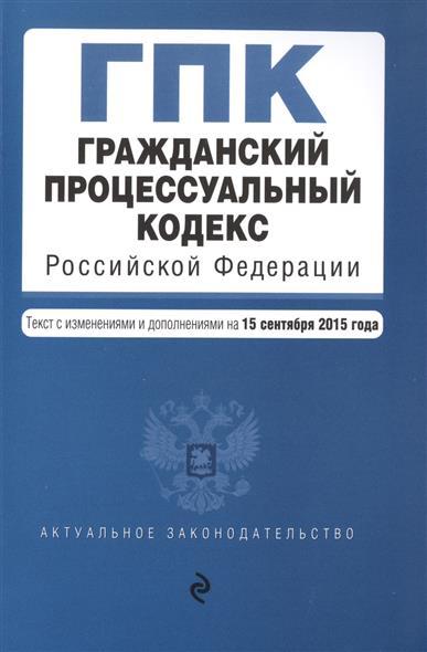 Гражданский процессуальный кодекс Российской Федерации. Текст с изменениями и дополнениями на 15 сентября 2015 года