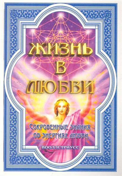 Жизнь в любви Сокровенные знания об энергиях любви