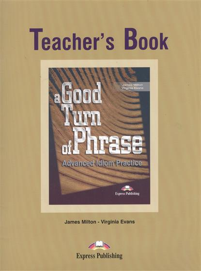 Milton J., Evans V. A Good Turn of Phrase. Teacher's Book. Advanced Idiom Practice. Книга для учителя milton j blake b evans v a good turn of phrase teacher s book advanced practice in phrasal verbs and prepositional phrases книга для учителя