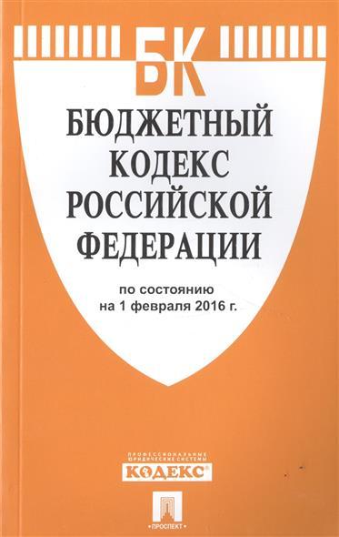 Бюджетный кодекс Российской Федерации по состоянию на 1 февраля 2016 г.
