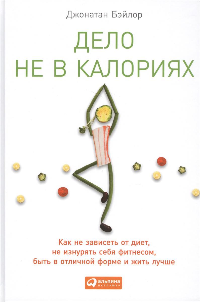 Дело не в калориях Как не зависеть от диет не изнурять себя фитнесом быть в отличной форме и жить лучше