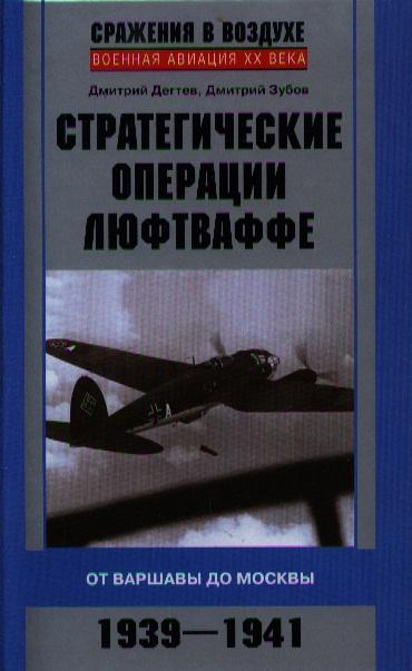 Дегтев Д., Зубов Д. Стратегические операции люфтваффе. От Варшавы до Москвы 1939-1941