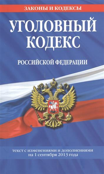 Уголовный кодекс Российской Федерации. Текст с изменениями и дополнениями на 1 сентября 2013 года