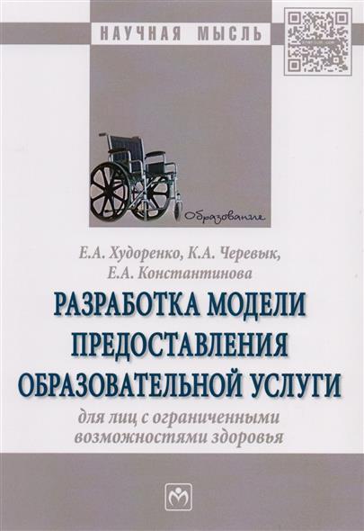 Худоренко Е., Черевык К., Констатинова Е. Разработка модели предоставления образовательной услуги для лиц с ограниченными возможностями здоровья. Монография