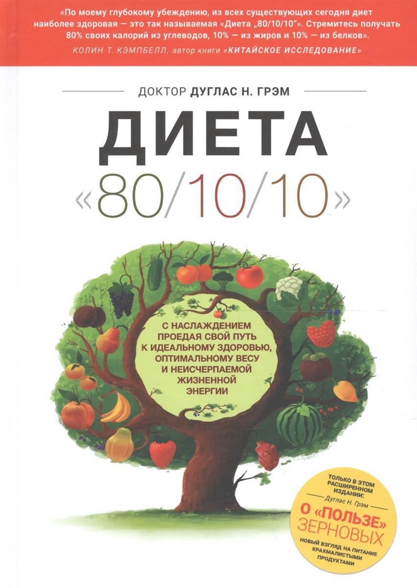 Грэм Д. Диета 80/10/10. С наслаждением проедая свой путь к идеальному здоровью, оптимальному весу и неисчерпаемой жизненной энергии. О пользе зерновых. Новый взгляд на питание крахмалистыми продуктами