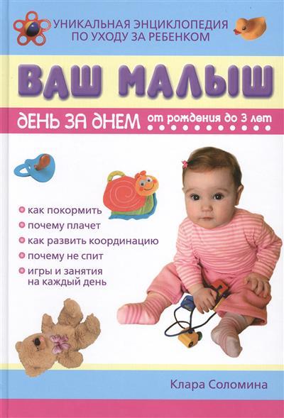 Ваш малыш день за днем. От рождения до 3 лет. Игры и занятия на каждый день. Уникальная энциклопедия по уходу за ребенком. Издание третье, исправленное, дополненое
