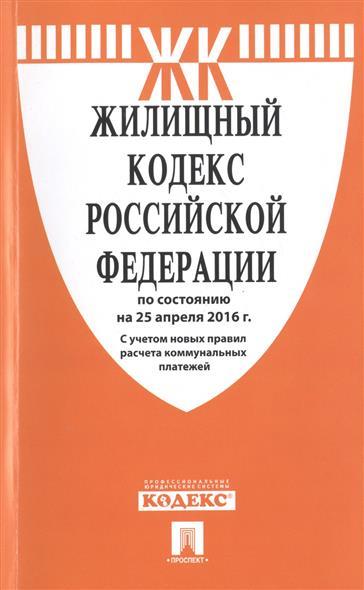 Жилищный кодекс Российской Федерации по состоянию на 25 апреля 2016 г. С учетом новых правил расчета коммунальных платежей