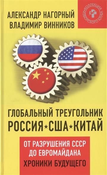 Нагорный А., Винников В. Глобальный треугольник: Россия - США - Китай. От разрушения СССР до Евромайдана. Хроники будущего