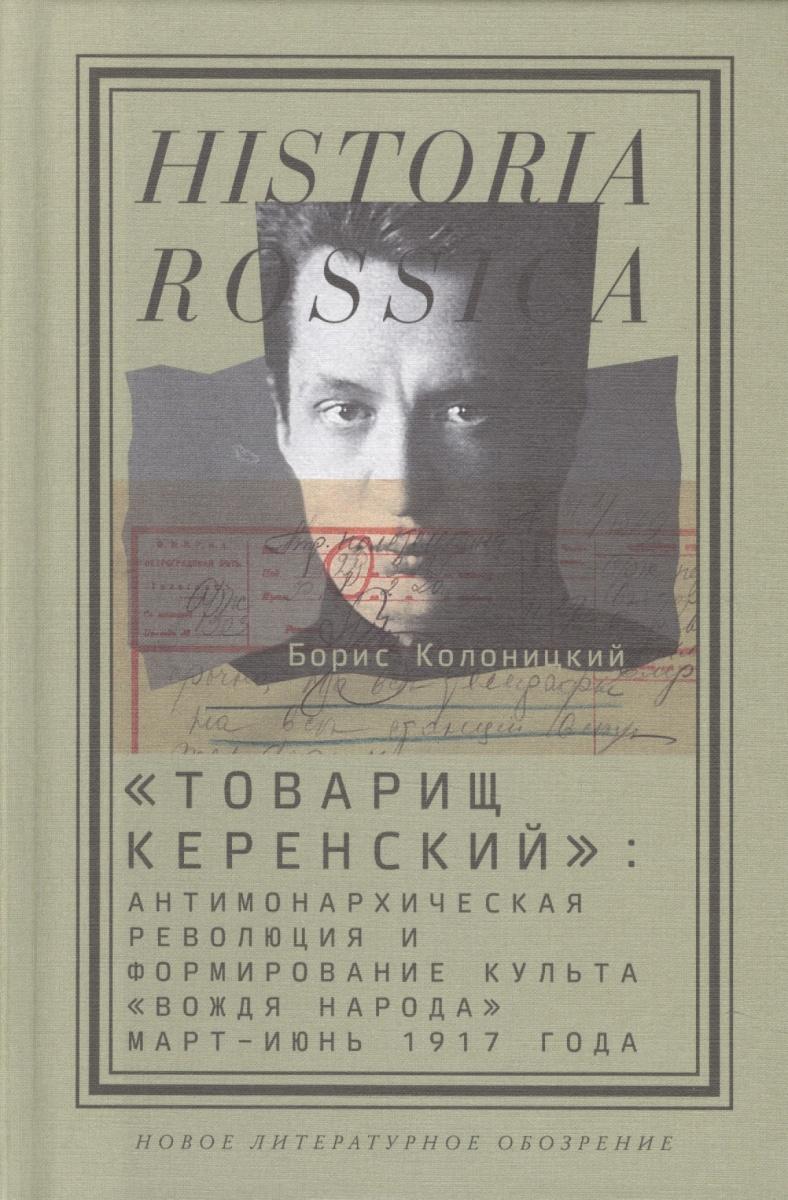 Колоницкий Б. Товарищ Керенский: антимонархическая революция и формирование культа вождя народа (март-июнь 1917 года)