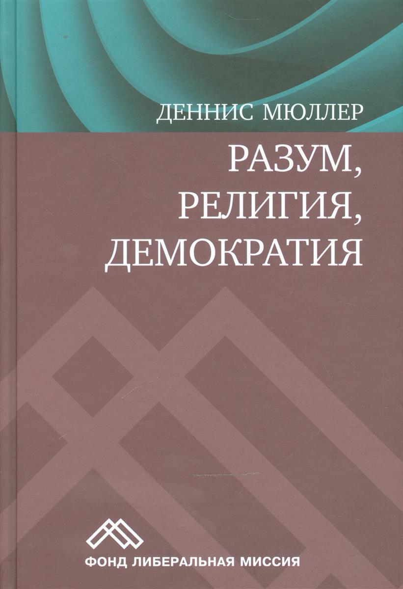 Мюллер Д. Разум, религия, демократия